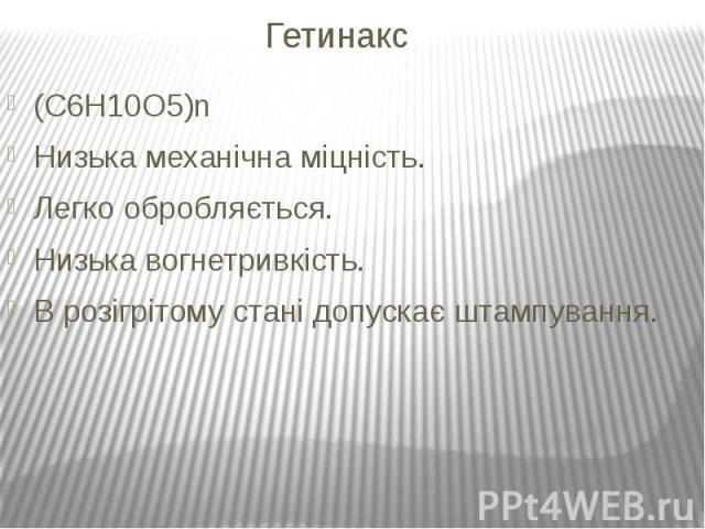 Гетинакс (C6H10O5)n Низька механічнаміцність. Легко обробляється. Низькавогнетривкість. В розігрітому стані допускаєштампування.