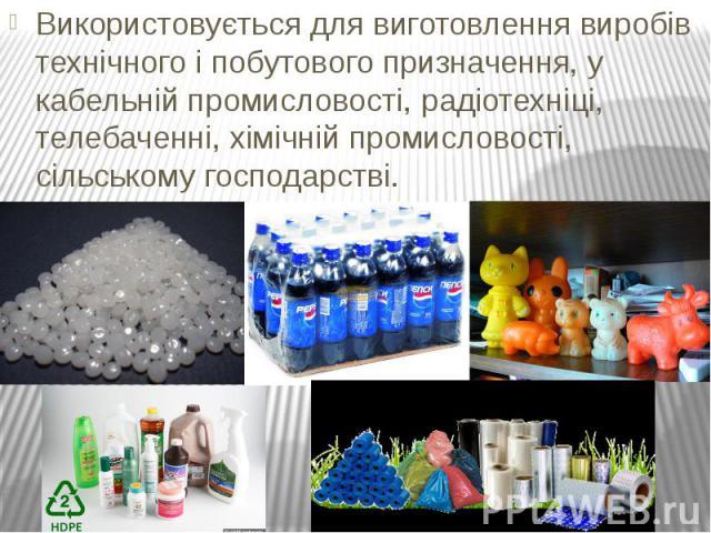 Використовується для виготовлення виробів технічного і побутового призначення, у кабельній промисловості, радіотехніці, телебаченні, хімічній промисловості, сільському господарстві. Використовується для виготовлення виробів технічного і побутового п…