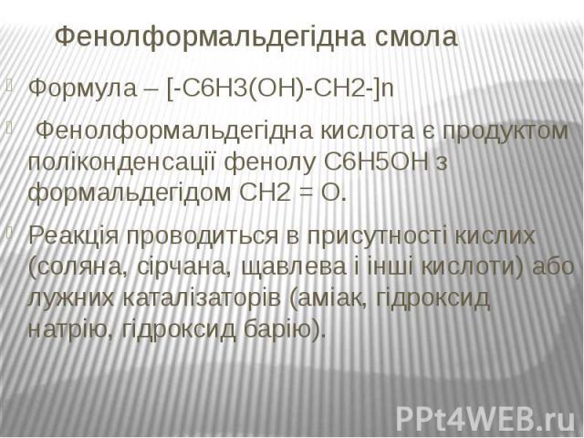 Фенолформальдегідна смола Формула – [-C6H3(OH)-CH2-]n Фенолформальдегідна кислота є продуктом поліконденсації фенолу C6H5OH з формальдегідом CH2 = O. Реакція проводиться в присутності кислих (соляна, сірчана, щавлева і інші кислоти) або лужних катал…