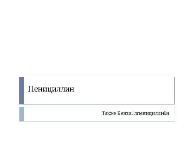 Пенициллин Также Бензи лпеницилли н