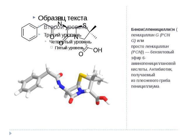 Бензи лпеницилли н(пенициллин G (PCN G)или простопенициллин (PCN))— бензиловый эфир 6-аминопенициллановой кислоты.Антибиотик, получаемый изплесневогогриба пенициллиума