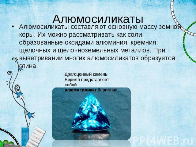 Алюмосиликаты составляют основную массу земной коры. Их можно рассматривать как соли, образованные оксидами алюминия, кремния, щелочных и щелочноземельных металлов. При выветривании многих алюмосиликатов образуется глина. Алюмосиликаты составляют ос…