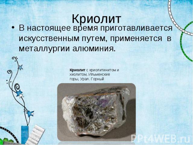 В настоящее время приготавливается искусственным путем, применяется в металлургии алюминия. В настоящее время приготавливается искусственным путем, применяется в металлургии алюминия.