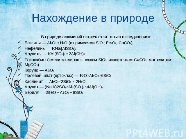 В природе алюминий встречается только в соединениях: В природе алюминий встречается только в соединениях: Бокситы — Al2O3 • H2O (с примесями SiO2, Fe2O3, CaCO3) Нефелины — KNa3[AlSiO4]4 Алуниты — KAl(SO4)2 • 2Al(OH)3 Глинозёмы (смеси каолинов с песк…