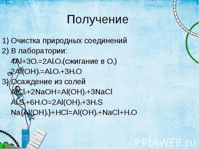 1) Очистка природных соединений 1) Очистка природных соединений 2) В лаборатории: 4Al+3O2=2Al2O3(сжигание в О2) 2Al(OH)3=Al2O3+3H2O 3) Осаждение из солей AlCl3+2NaOH=Al(OH)3+3NaCl Al2S3+6H2O=2Al(OH)3+3H2S Na{Al(OH)4}+HCl=Al(OH)3+NaCl+H2O