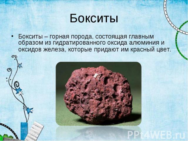 Бокситы – горная порода, состоящая главным образом из гидратированного оксида алюминия и оксидов железа, которые придают им красный цвет. Бокситы – горная порода, состоящая главным образом из гидратированного оксида алюминия и оксидов железа, которы…
