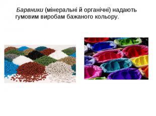 Барвники (мінеральні й органічні) надають гумовим виробам бажаного кольору. Барв