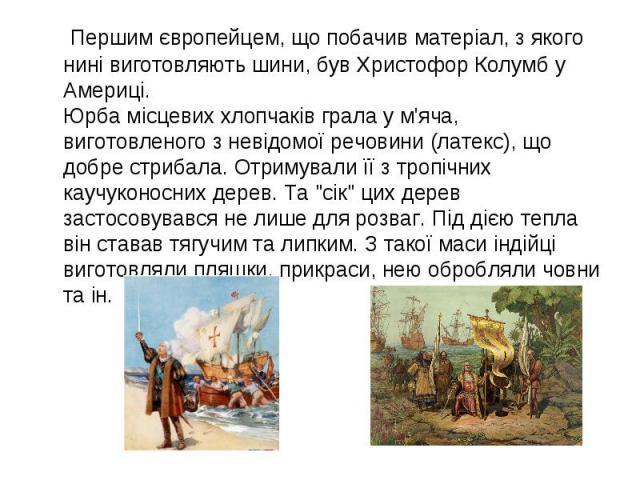 Першим європейцем, що побачив матеріал, з якого нині виготовляють шини, був Христофор Колумб у Америці. Юрба місцевих хлопчаків грала у м'яча, виготовленого з невідомої речовини (латекс), що добре стрибала. Отримували її з тропічних каучуконосних де…