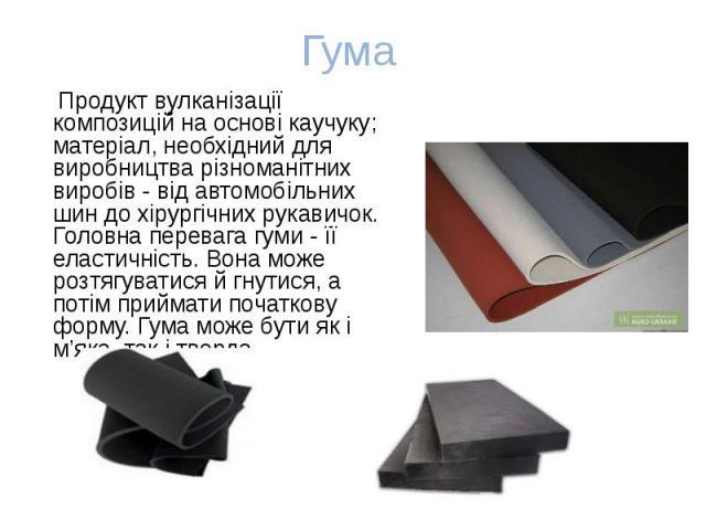 Продукт вулканізації композицій на основі каучуку; матеріал, необхідний для виробництва різноманітних виробів - від автомобільних шин до хірургічних рукавичок. Головна перевага гуми - її еластичність. Вона може розтягуватися й гнутися, а потім прийм…