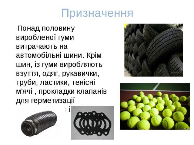Понад половину виробленої гуми витрачають на автомобільні шини. Крім шин, із гуми виробляють взуття, одяг, рукавички, труби, ластики, тенісні м'ячі , прокладки клапанів для герметизації трубопроводів і двигунів. Понад половину виробленої гуми витрач…