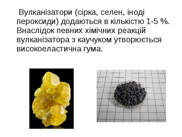 Вулканізатори (сірка, селен, іноді пероксиди) додаються в кількістю 1-5%. Внаслідок певних хімічних реакцій вулканізатора з каучуком утворюється високоеластична гума. Вулканізатори (сірка, селен, іноді пероксиди) додаються в кількістю 1-5…