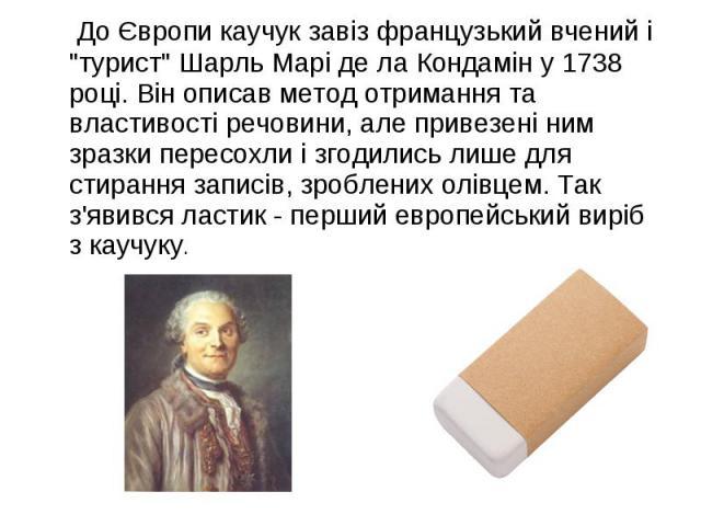 """До Європи каучук завіз французький вчений і """"турист"""" Шарль Марі де ла Кондамін у 1738 році. Він описав метод отримання та властивості речовини, але привезені ним зразки пересохли і згодились лише для стирання записів, зроблених олівцем. Та…"""