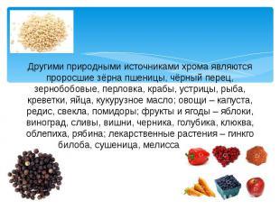 Другими природными источниками хрома являются проросшие зёрна пшеницы, чёрный пе