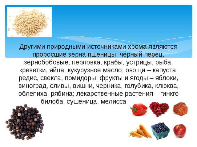Другими природными источниками хрома являются проросшие зёрна пшеницы, чёрный перец, зернобобовые, перловка, крабы, устрицы, рыба, креветки, яйца, кукурузное масло; овощи – капуста, редис, свекла, помидоры; фрукты и ягоды – яблоки, виноград, сливы, …
