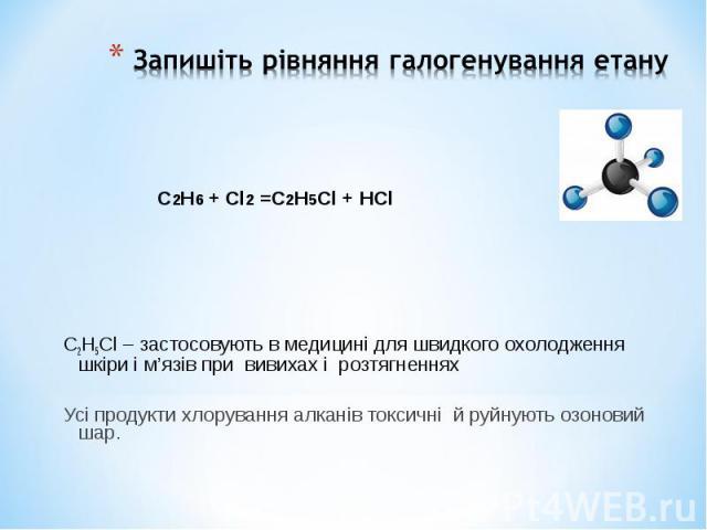C2H5Cl – застосовують в медицині для швидкого охолодження шкіри і м'язів при вивихах і розтягненнях Усі продукти хлорування алканів токсичні й руйнують озоновий шар.