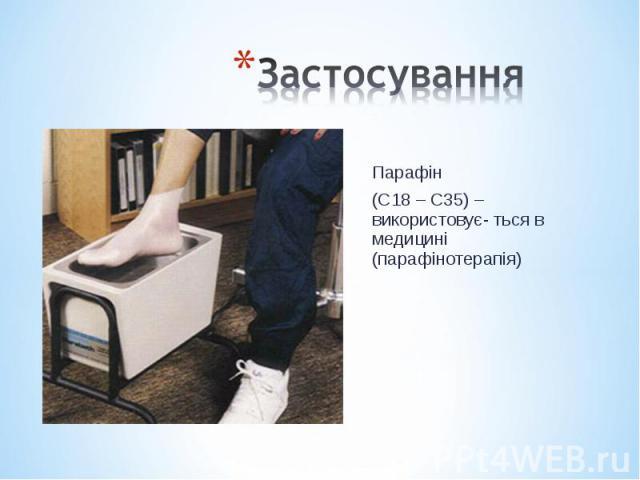 Парафін Парафін (С18 – С35) – використовує- ться в медицині (парафінотерапія)