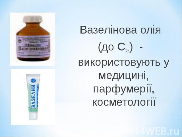 Вазелінова олія Вазелінова олія (до С25) - використовують у медицині, парфумерії, косметології