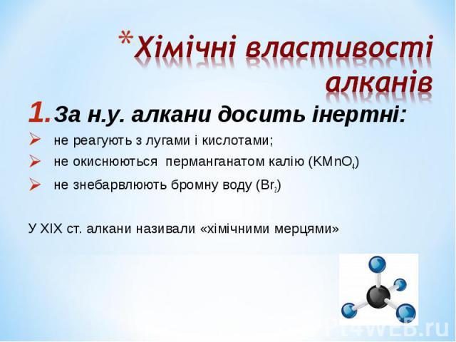 За н.у. алкани досить інертні: За н.у. алкани досить інертні: не реагують з лугами і кислотами; не окиснюються перманганатом калію (KMnO4) не знебарвлюють бромну воду (Вr2) У ХІХ ст. алкани називали «хімічними мерцями»