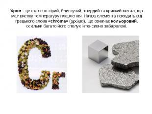 Хром - це сталево-сірий, блискучий, твердий та крихкий метал, що має високу темп