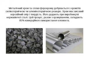 Металічний хром та сплав ферохрому добувається з хромітів силікотермічною чи алю