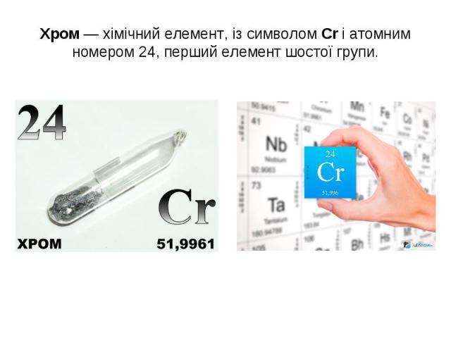 Хром—хімічний елемент, із символомCrіатомним номером24, перший елемент шостої групи.