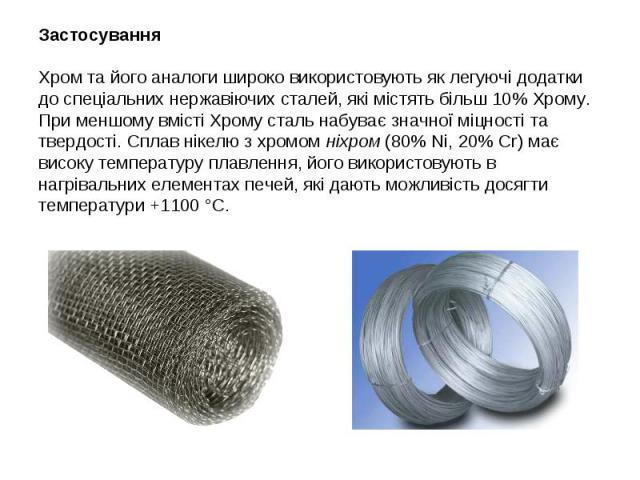 Застосування Хром та його аналоги широко використовують як легуючі додатки до спеціальних нержавіючих сталей, які містять більш 10% Хрому. При меншому вмісті Хрому сталь набуває значної міцності та твердості. Сплав нікелю з хромом ніхром(80% N…