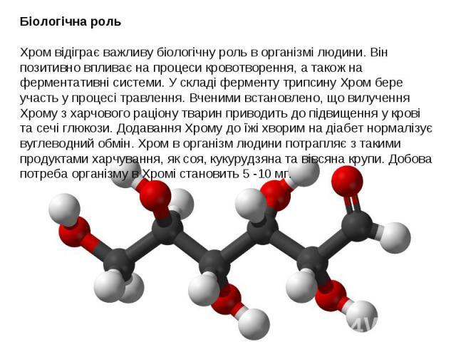 Біологічна роль Хром відіграє важливу біологічну роль в організмі людини. Він позитивно впливає на процеси кровотворення, а також на ферментативні системи. У складі ферменту трипсину Хром бере участь у процесі травлення. Вченими встановлено, що вилу…