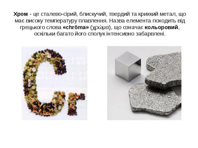 Хром - це сталево-сірий, блискучий, твердий та крихкий метал, що має високу температуру плавлення. Назва елемента походить від грецького слова «chrōma» (χρώμα), що означає кольоровий, оскільки багато його сполук інтенсивно забарвлені.