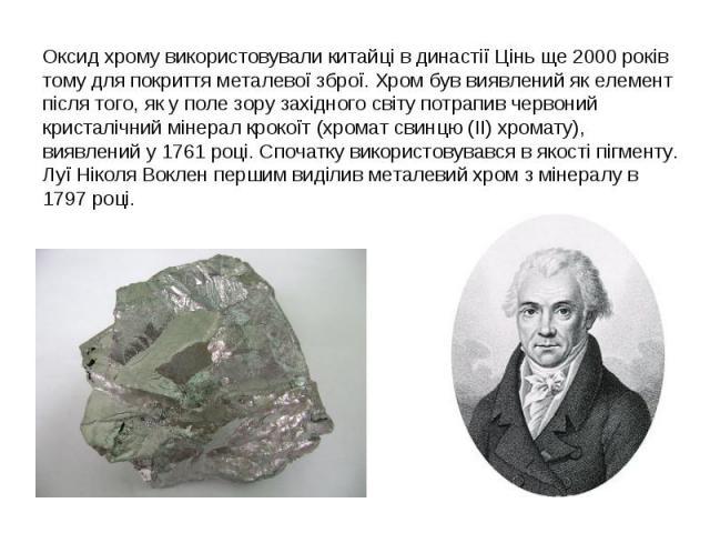 Оксид хрому використовували китайці в династії Цінь ще 2000 років тому для покриття металевої зброї. Хром був виявлений як елемент після того, як у поле зору західного світу потрапив червоний кристалічний мінерал крокоїт (хромат свинцю (II) хромату)…