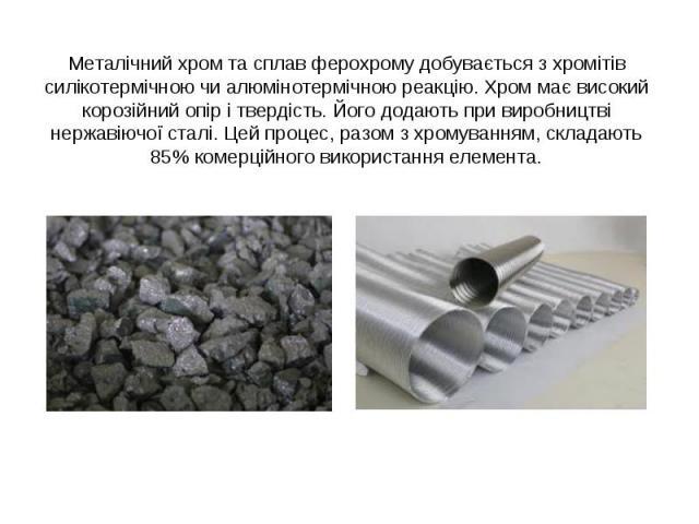 Металічний хром та сплав ферохрому добувається з хромітів силікотермічною чи алюмінотермічною реакцію. Хром має високий корозійний опір і твердість. Його додають при виробництві нержавіючої сталі. Цей процес, разом з хромуванням, складають 85% комер…