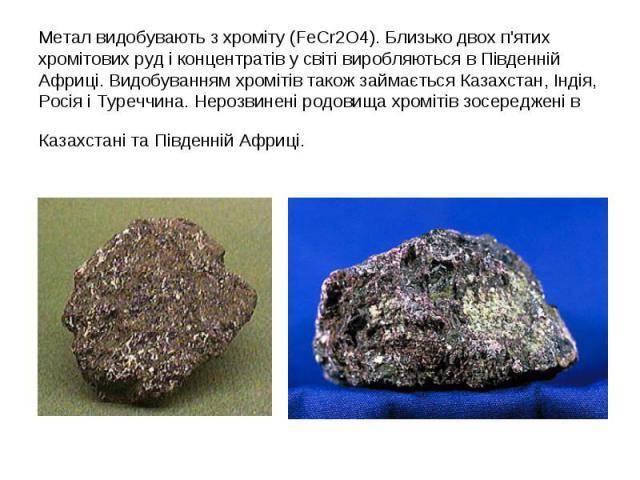 Метал видобувають з хроміту (FeCr2O4). Близько двох п'ятих хромітових руд і концентратів у світі виробляються в Південній Африці. Видобуванням хромітів також займається Казахстан, Індія, Росія і Туреччина. Нерозвинені родовища хромітів зосереджені в…