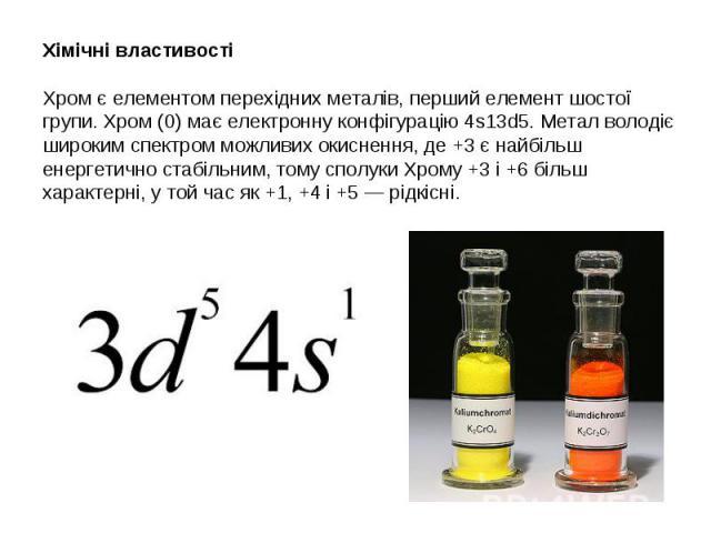 Хімічні властивості Хром є елементом перехідних металів, перший елемент шостої групи. Хром (0) має електронну конфігурацію 4s13d5. Метал володіє широким спектром можливих окиснення, де +3 є найбільш енергетично стабільним, тому сполуки Хрому +3 і +6…