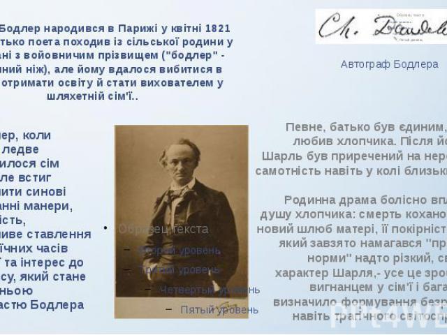 """Шарль Бодлер народився в Парижі у квітні 1821 року. Батько поета походив із сільської родини у Шампані з войовничим прізвищем (""""бодлер"""" - двосічний ніж), але йому вдалося вибитися в люди, отримати освіту й стати вихователем у шляхетній сім…"""