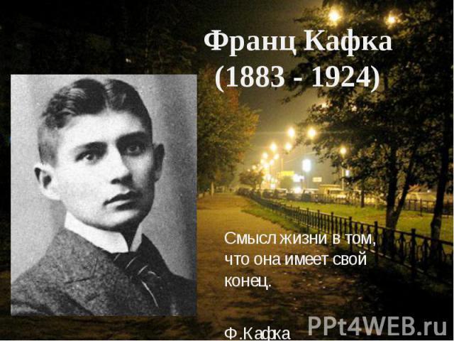 Смысл жизни в том, что она имеет свой конец. Ф.Кафка