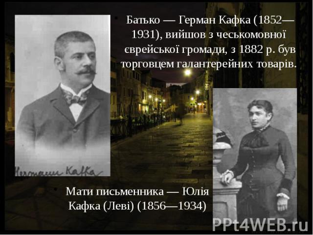 Батько — Герман Кафка (1852—1931), вийшов з чеськомовної єврейської громади, з 1882 р. був торговцем галантерейних товарів. Батько — Герман Кафка (1852—1931), вийшов з чеськомовної єврейської громади, з 1882 р. був торговцем галантерейних товарів.