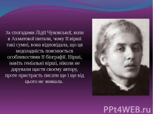 За спогадами Лідії Чуковської, коли в Ахматової питали, чому її вірші такі сумні