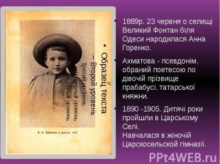 1889р. 23 червня о селищі Великий Фонтан біля Одеси народилася Анна Горенко. 188
