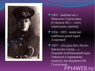 1903 - знайомство з Миколою Гумільовим. (Гумільов М.С. - поет, перекладач, крити