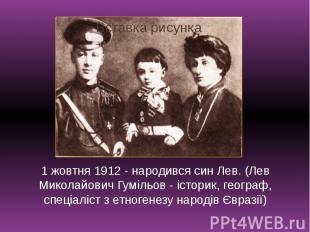 1 жовтня 1912 - народився син Лев. (Лев Миколайович Гумільов - історик, географ,
