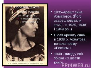 1935-Арешт сина Ахматової. (Його заарештовували тричі - в 1935, 1938 і 1949 рр..