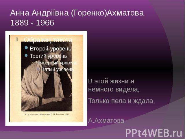 Анна Андріївна (Горенко)Ахматова 1889 - 1966 В этой жизни я немного видела, Только пела и ждала. А.Ахматова