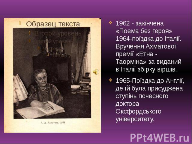 1962 - закінчена «Поема без героя» 1964-поїздка до Італії. Вручення Ахматової премії «Етна - Таорміна» за виданий в Італії збірку віршів. 1962 - закінчена «Поема без героя» 1964-поїздка до Італії. Вручення Ахматової премії «Етна - Таорміна» за видан…
