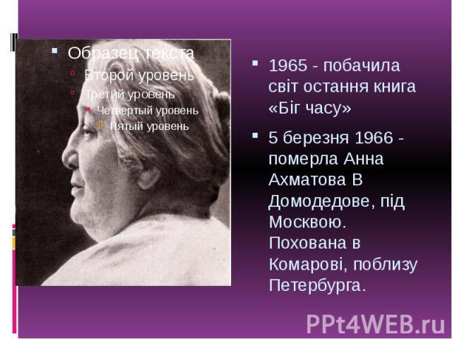 1965 - побачила світ остання книга «Біг часу» 1965 - побачила світ остання книга «Біг часу» 5 березня 1966 - померла Анна Ахматова В Домодедове, під Москвою. Похована в Комарові, поблизу Петербурга.