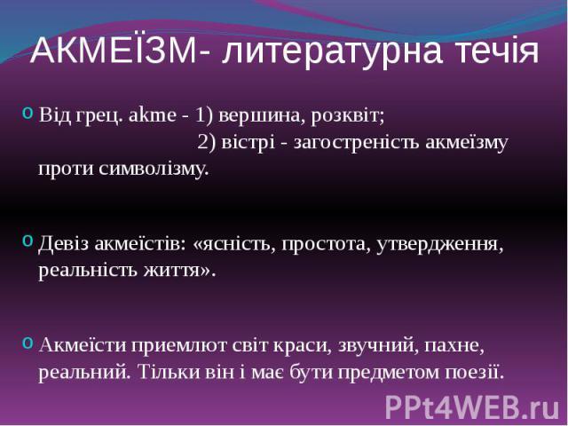 АКМЕЇЗМ- литературна течія Від грец. akme - 1) вершина, розквіт; 2) вістрі …