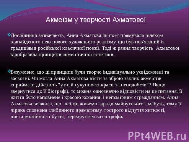 Акмеїзм у творчості Ахматової Дослідники зазначають, Анна Ахматова як поет прямувала шляхом віднайденого нею нового художнього реалізму, що був пов'язаний із традиціями російської класичної поезії. Тоді ж рання творчість Ахматової відобразила принци…