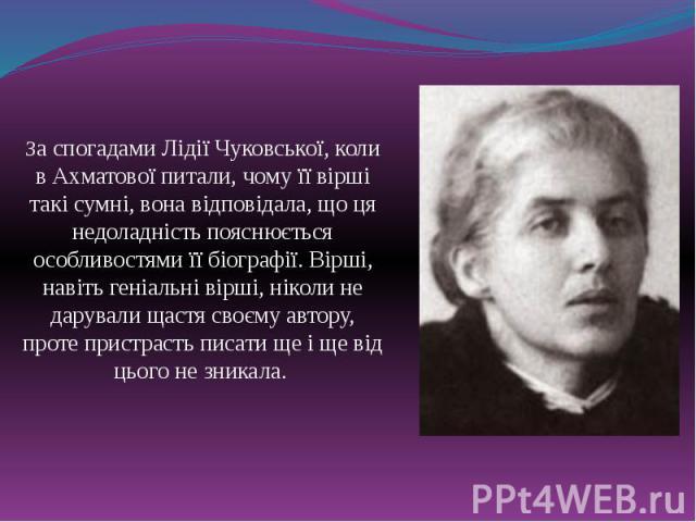 За спогадами Лідії Чуковської, коли в Ахматової питали, чому її вірші такі сумні, вона відповідала, що ця недоладність пояснюється особливостями її біографії. Вірші, навіть геніальні вірші, ніколи не дарували щастя своєму автору, проте пристрасть пи…