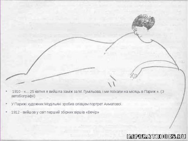 1910 - «... 25 квітня я вийшла заміж за М. Гумільова, і ми поїхали на місяць в Париж ». (З автобіографії) 1910 - «... 25 квітня я вийшла заміж за М. Гумільова, і ми поїхали на місяць в Париж ». (З автобіографії) У Парижі художник Модільяні зробив ол…