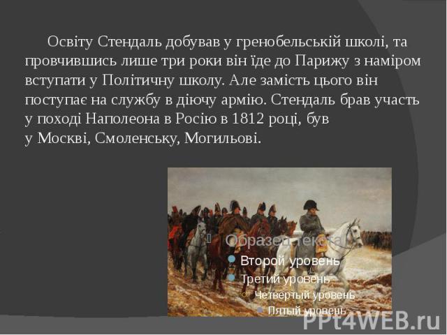 Освіту Стендаль добував у гренобельській школі, та провчившись лише три роки він їде до Парижу з наміром вступати у Політичну школу. Але замість цього він поступає на службу в діючу армію. Стендаль брав участь у поході Наполеона в Росіюв…