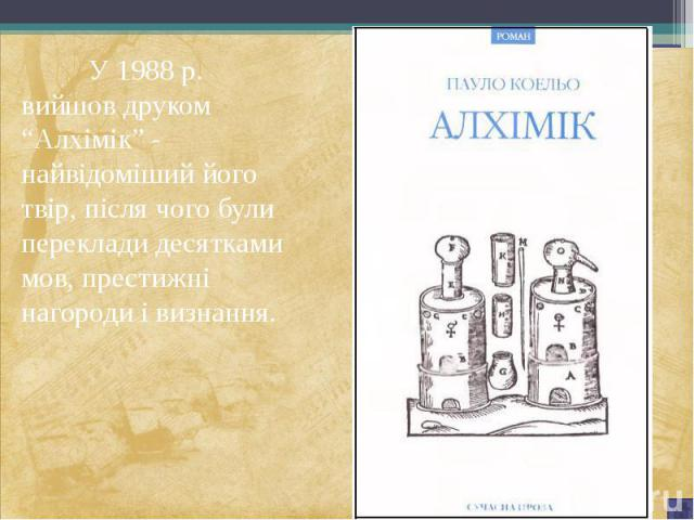 """У 1988 р. вийшов друком """"Алхімік"""" - найвідоміший його твір, після чого були переклади десятками мов, престижні нагороди і визнання. У 1988 р. вийшов друком """"Алхімік"""" - найвідоміший його твір, після чого були переклади десятками мов, престижні нагоро…"""