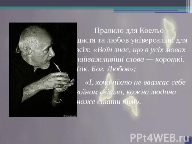 Правило для Коельо — щастя та любов універсальні для всіх: «Воїн знає, що в усіх мовах найважливіші слова — короткі. Так. Бог. Любов»; Правило для Коельо — щастя та любов універсальні для всіх: «Воїн знає, що в усіх мовах найважливіші слова — коротк…